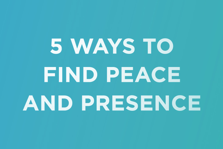 5 Ways to Find Peace and Presence